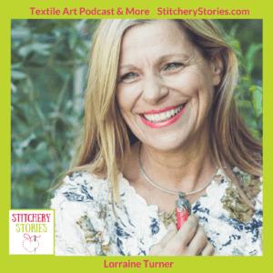 Lorraine Turner guest artist on Stitchery Stories textile art podcast
